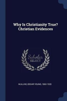 Why Is Christianity True? Christian Evidences (Paperback): Edgar Young 1860-1928 Mullins