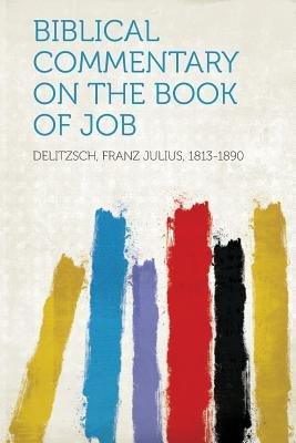 Biblical Commentary on the Book of Job (Paperback): Delitzsch Franz Julius 1813-1890