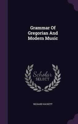Grammar of Gregorian and Modern Music (Hardcover): Richard Hackett