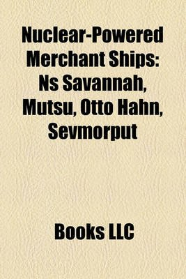 Nuclear-Powered Merchant Ships - NS Savannah, Mutsu, Otto Hahn, Sevmorput (Paperback): Books Llc