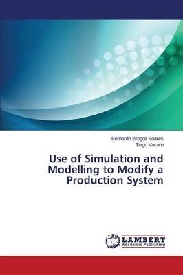 Use of Simulation and Modelling to Modify a Production System (Paperback): Bregoli Soares Bernardo, Vacaro Tiago