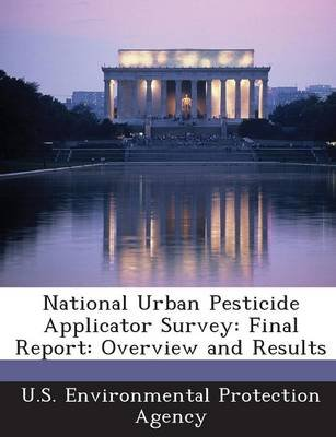 National Urban Pesticide Applicator Survey - Final Report: Overview and Results (Paperback): U.S. Environmental Protection...