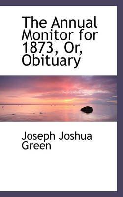 The Annual Monitor for 1873, Or, Obituary (Paperback): Joseph Joshua Green