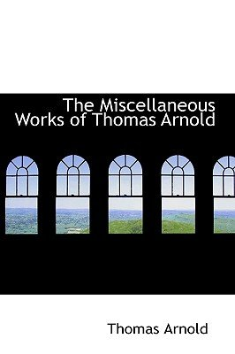 The Miscellaneous Works of Thomas Arnold (Hardcover): Thomas Arnold