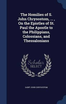 The Homilies of S. John Chrysostom, ..., on the Epistles of St. Paul the Apostle to the Philippians, Colossians, and...