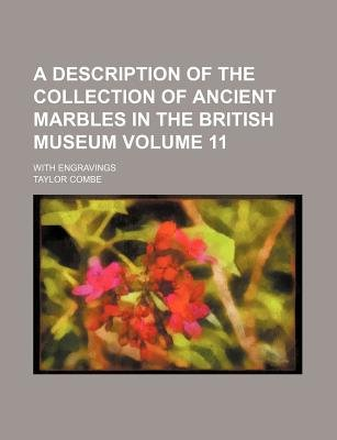 A Description of the Collection of Ancient Marbles in the British Museum Volume 11; With Engravings (Paperback): Taylor Combe