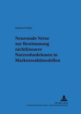 Neuronale Netze Zur Bestimmung Nichtlinearer Nutzenfunktionen in Markenwahlmodellen (German, Paperback): Markus Probst