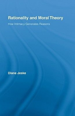 Rationality and Moral Theory - How Intimacy Generates Reasons (Hardcover): Diane Jeske