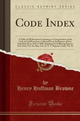 Code Index - A Table of All Decisions Construing or Citing Sections of the Code of Civil Procedure; Collected from the Reports...