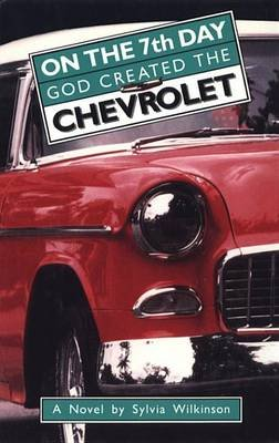 On the 7th Day God Created the Chevrolet (Electronic book text): Sylvia Wilkinson