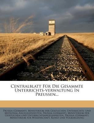 Centralblatt Fur Die Gesammte Unterrichts-Verwaltung in Preussen... (German, Paperback): Prussia (Germany) Ministerium Der Geist