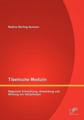 Tibetische Medizin - Regionale Entwicklung, Anwendung Und Wirkung Von Heilpflanzen (English, German, Paperback): Nadine...