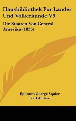 Hausbibliothek Fur Lander Und Volkerkunde V9 - Die Staaten Von Central Amerika (1856) (English, German, Hardcover): Ephraim...