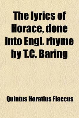 The Lyrics of Horace, Done Into Engl. Rhyme by T.C. Baring (Paperback): Quintus Horatius Flaccus