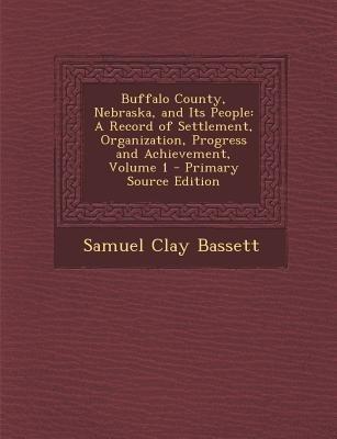 Buffalo County, Nebraska, and Its People - A Record of Settlement, Organization, Progress and Achievement, Volume 1...