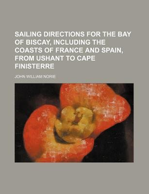 Sailing Directions for the Bay of Biscay, Including the Coasts of France and Spain, from Ushant to Cape Finisterre (Paperback):...