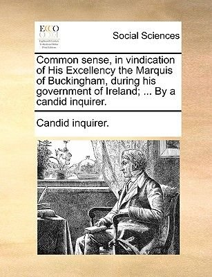 Common Sense, in Vindication of His Excellency the Marquis of Buckingham, During His Government of Ireland; ... by a Candid...