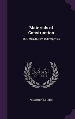 Materials of Construction - Their Manufacture and Properties (Hardcover): Adelbert Philo Mills