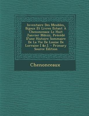 Inventaire Des Meubles, Bijoux Et Livres Estant a Chenonceaux Le Huit Janvier MDCIII, Precede D'Une Histoire Sommaire de...