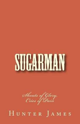 Sugarman - Shouts of Glory, Cries of Pain (Paperback): Hunter James