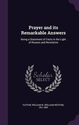 Prayer and Its Remarkable Answers - Being a Statement of Facts in the Light of Reason and Revelation (Hardcover): William W...