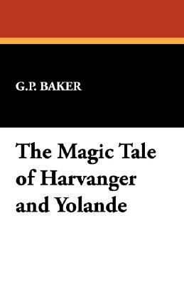 The Magic Tale of Harvanger and Yolande (Paperback): G.P. Baker