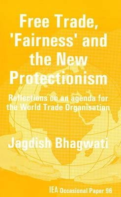 Free Trade, Fairness and the New Protectionism - Reflection on an Agenda for the World Trade Organisation (Paperback): Jagdish...