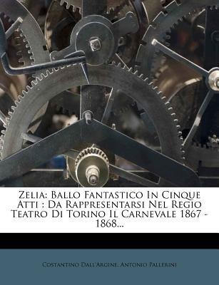 Zelia - Ballo Fantastico in Cinque Atti: Da Rappresentarsi Nel Regio Teatro Di Torino Il Carnevale 1867 - 1868... (English,...