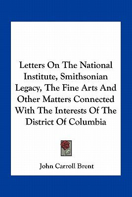 Letters on the National Institute, Smithsonian Legacy, the Fine Arts and Other Matters Connected with the Interests of the...