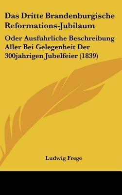 Das Dritte Brandenburgische Reformations-Jubilaum - Oder Ausfuhrliche Beschreibung Aller Bei Gelegenheit Der 300jahrigen...