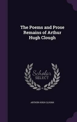 The Poems and Prose Remains of Arthur Hugh Clough (Hardcover): Arthur Hugh Clough