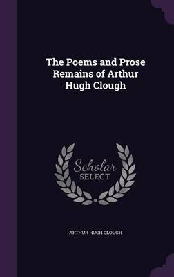 The Poems and Prose Remains of Arthur Hugh Clough (Hardcover): Arthur Hugh Clough