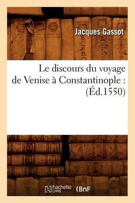 Le Discours Du Voyage de Venise a Constantinople: (Ed.1550) (French, Paperback): Jacques Gassot