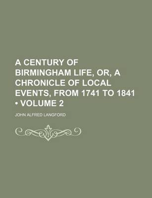 A Century of Birmingham Life, Or, a Chronicle of Local Events, from 1741 to 1841 (Volume 2) (Paperback): John Alfred Langford