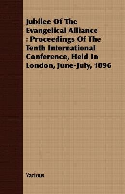 Jubilee Of The Evangelical Alliance - Proceedings Of The Tenth International Conference, Held In London, June-July, 1896...