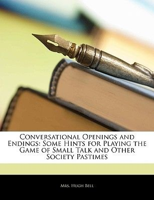 Conversational Openings and Endings - Some Hints for Playing the Game of Small Talk and Other Society Pastimes (Paperback):...