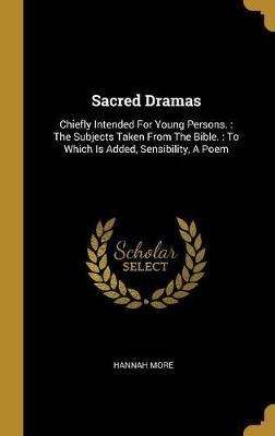 Sacred Dramas - Chiefly Intended For Young Persons.: The Subjects Taken From The Bible.: To Which Is Added, Sensibility, A Poem...