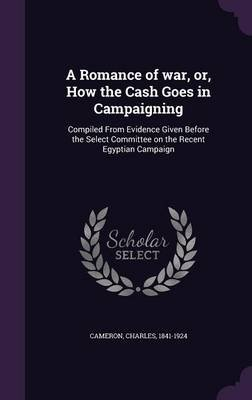 A Romance of War, Or, How the Cash Goes in Campaigning - Compiled from Evidence Given Before the Select Committee on the Recent...
