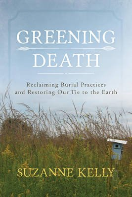 Greening Death - Reclaiming Burial Practices and Restoring Our Tie to the Earth (Hardcover): Suzanne Kelly