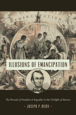 Illusions of Emancipation - The Pursuit of Freedom and Equality in the Twilight of Slavery (Paperback): Joseph P. Reidy
