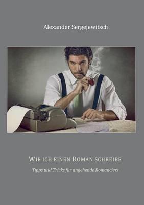 Wie Ich Einen Roman Schreibe (German, Paperback): Alexander Sergejewitsch