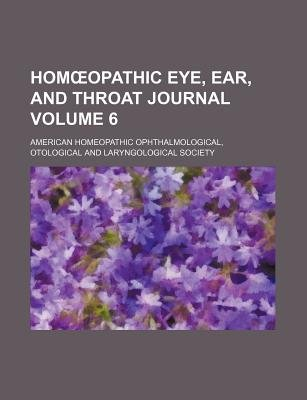 Hom Opathic Eye, Ear, and Throat Journal Volume 6 (Paperback): American Homeopathic Ophthalmological, American Homeopathic
