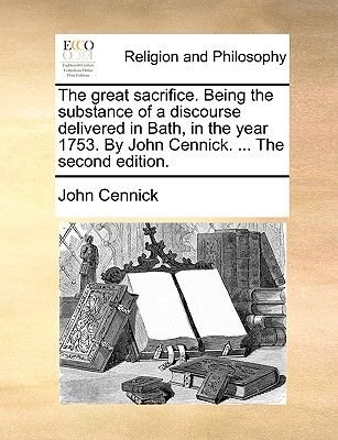 The Great Sacrifice. Being the Substance of a Discourse Delivered in Bath, in the Year 1753. by John Cennick, ... the Second...