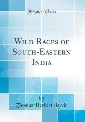 Wild Races of South-Eastern India (Classic Reprint) (Hardcover): Thomas Herbert Lewin