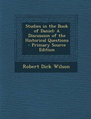 Studies in the Book of Daniel - A Discussion of the Historical Questions - Primary Source Edition (Paperback): Robert Dick...
