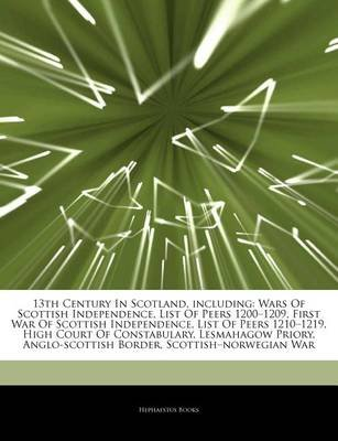 "Articles on 13th Century in Scotland, Including - Wars of Scottish Independence, List of Peers 1200 ""1209, First War of..."