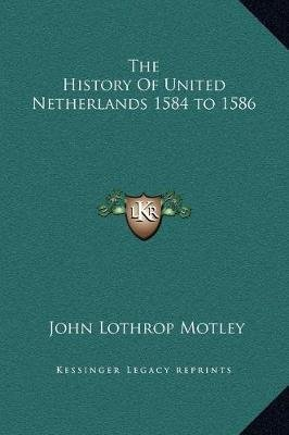 The History Of United Netherlands 1584 to 1586 (Hardcover): John Lothrop Motley