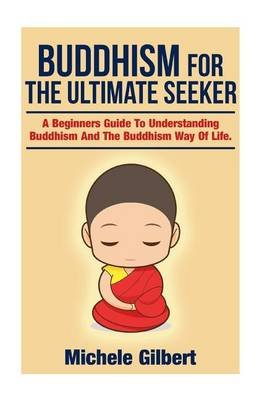 Buddhism for the Ultimate Seeker - Understanding Buddhism and the Buddhism Way of Life (Paperback): Michele Gilbert