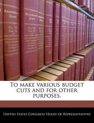 To Make Various Budget Cuts and for Other Purposes. (Paperback): United States Congress House of Represen