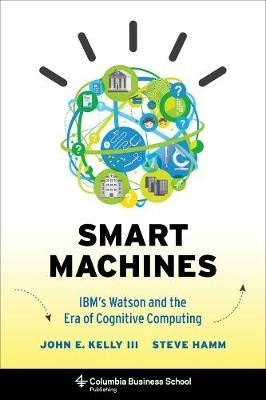 Smart Machines - IBM's Watson and the Era of Cognitive Computing (Hardcover): John Kelly  III, Steve Hamm
